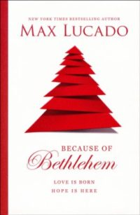 Because of Bethlehem: Love Is Born, Hope Is Here By: Max Lucado