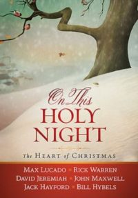 On This Holy Night: The Heart of Christmas By: Max Lucado, Rick Warren, David Jeremiah, John Maxwell