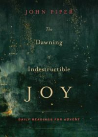 The Dawning of Indestructible Joy: Daily Readings for Advent By: John Piper
