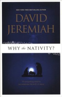 Why the Nativity? 25 Compelling Reasons We Celebrate the Birth of Jesus By: Dr. David Jeremiah