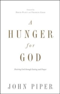 A Hunger for God: Desiring God Through Fasting and Prayer By: John Piper, David Platt, Francis Chan