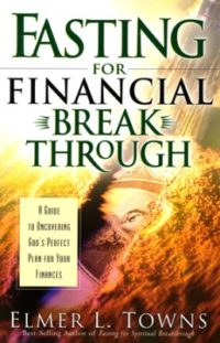 Fasting for Financial Breakthrough By: Elmer L. Towns