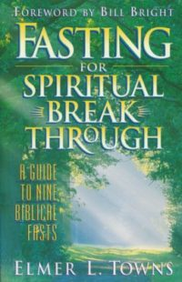 Fasting for Spiritual Breakthrough By: Elmer L. Towns