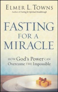 Fasting for a Miracle: How God's Power Can Overcome the Impossible By: Elmer L. Towns