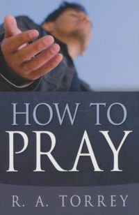 How to Pray By: R.A. Torrey
