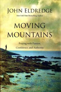 Moving Mountains: Praying with Passion, Confidence, and Authority By: John Eldredge