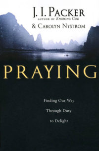 Praying: Finding Our Way Through Duty to Delight By: J.I. Packer, Carolyn Nystrom