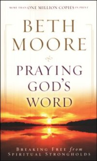 Praying God's Word: Breaking Free from Spiritual Strongholds, Paperback Edition By: Beth Moore