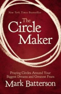 The Circle Maker: Praying Circles Around Your Biggest Dreams and Greatest Fears By: Mark Batterson
