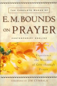 The Complete Works of E. M. Bounds on Prayer By: E.M. Bounds