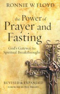 The Power of Prayer and Fasting: God's Gateway to Spiritual Breakthroughs, Revised and Expanded By: Ronnie Floyd