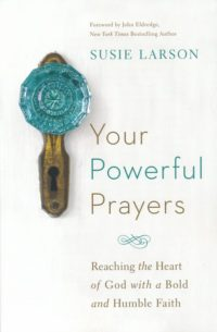 Your Powerful Prayers: Reaching the Heart of God with a Bold and Humble Faith By: Susie Larson